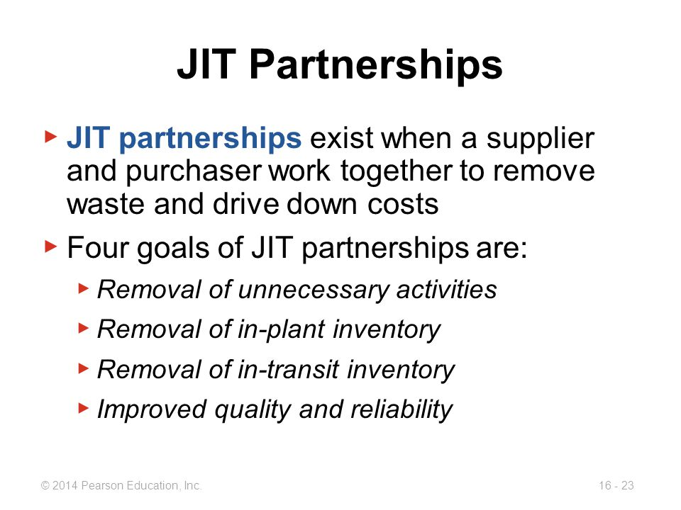 © 2014 Pearson Education, Inc.16 - 23 JIT Partnerships ▶ JIT partnerships exist when a supplier and purchaser work together to remove waste and drive