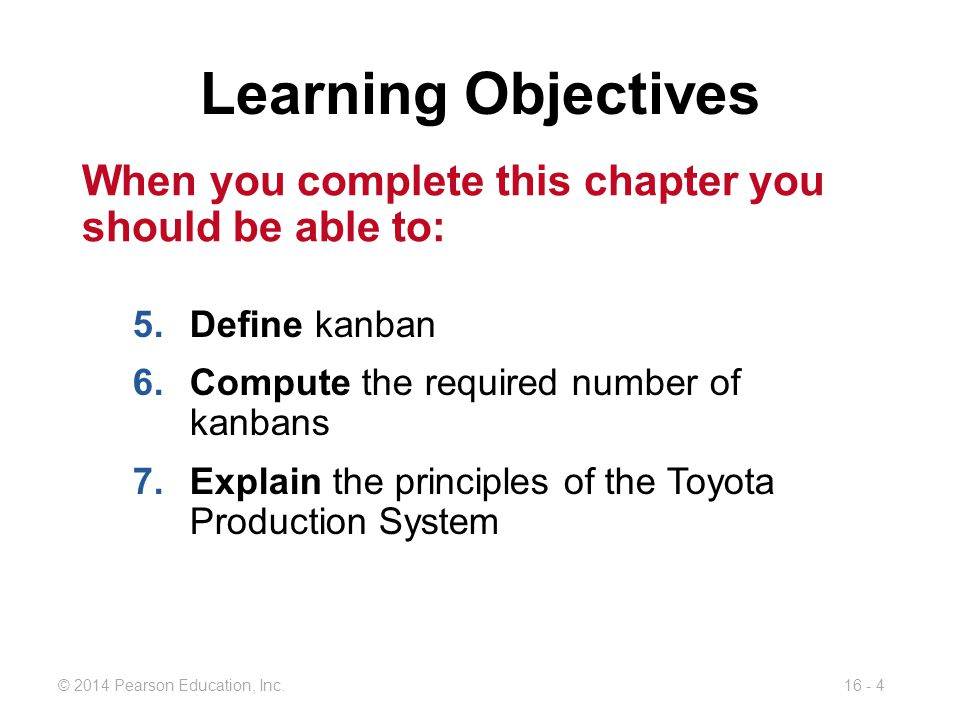 © 2014 Pearson Education, Inc.16 - 4 When you complete this chapter you should be able to: Learning Objectives 5.Define kanban 6.Compute the required