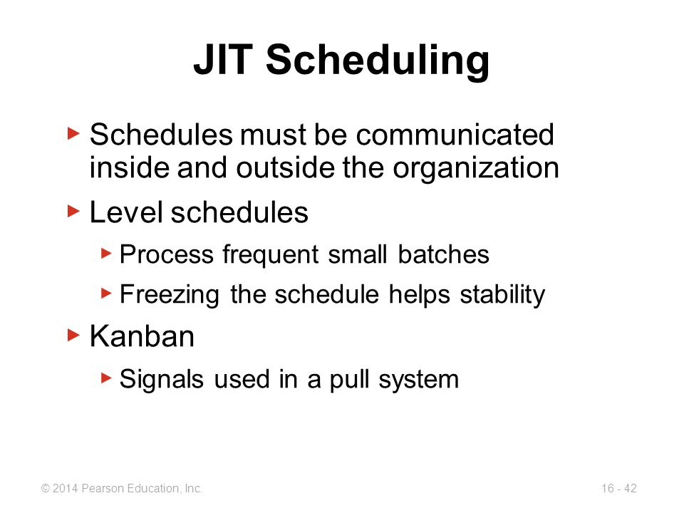 © 2014 Pearson Education, Inc.16 - 42 JIT Scheduling ▶ Schedules must be communicated inside and outside the organization ▶ Level schedules ▶ Process