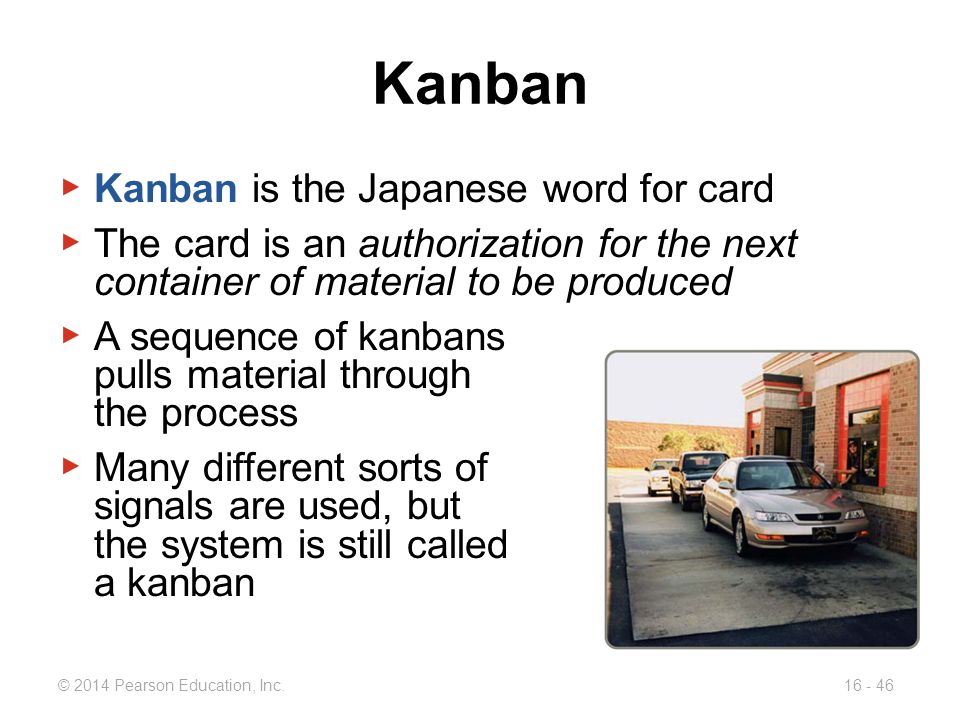 © 2014 Pearson Education, Inc.16 - 46 Kanban ▶ Kanban is the Japanese word for card ▶ The card is an authorization for the next container of material