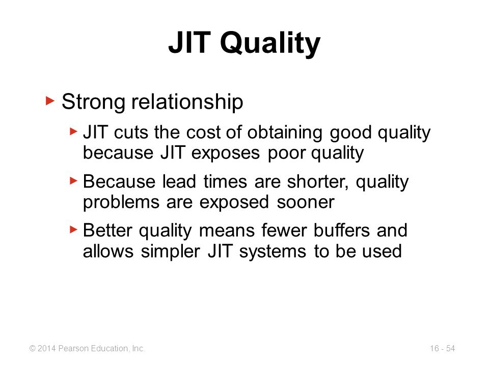 © 2014 Pearson Education, Inc.16 - 54 JIT Quality ▶ Strong relationship ▶ JIT cuts the cost of obtaining good quality because JIT exposes poor quality
