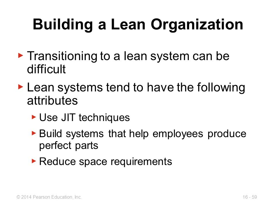 © 2014 Pearson Education, Inc.16 - 59 Building a Lean Organization ▶ Transitioning to a lean system can be difficult ▶ Lean systems tend to have the f