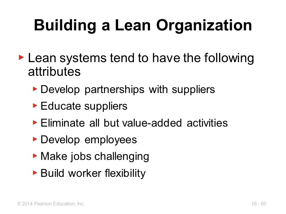 © 2014 Pearson Education, Inc.16 - 60 Building a Lean Organization ▶ Lean systems tend to have the following attributes ▶ Develop partnerships with su