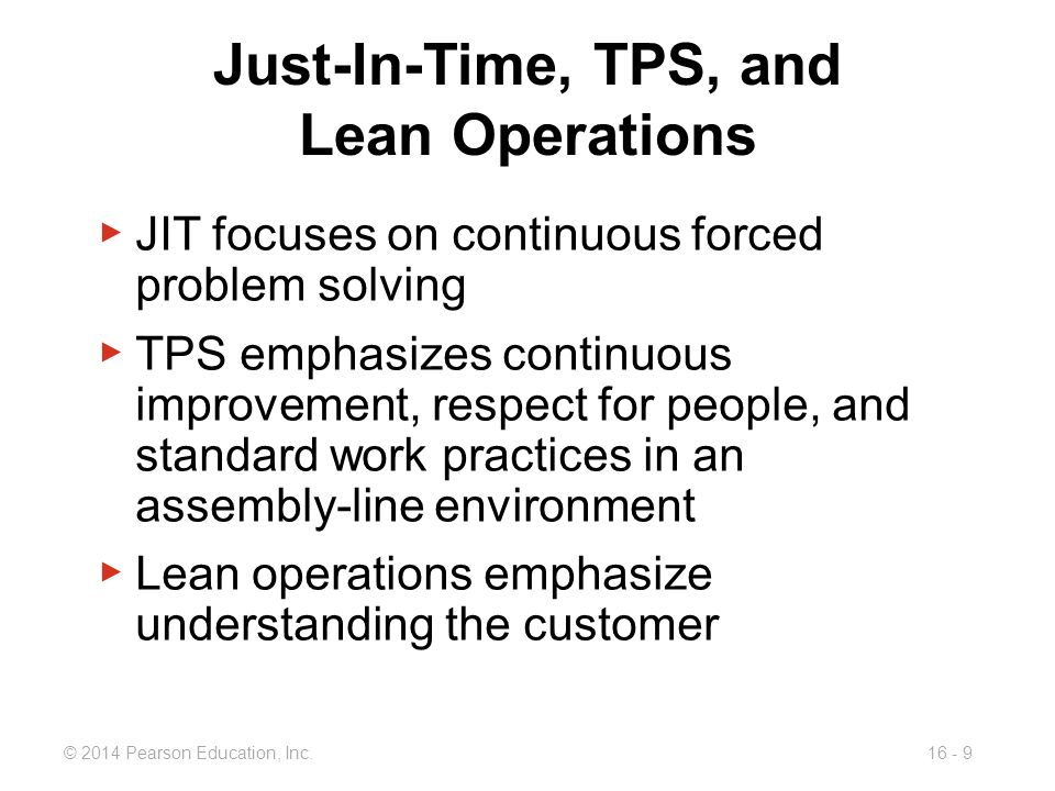 © 2014 Pearson Education, Inc.16 - 9 Just-In-Time, TPS, and Lean Operations ▶ JIT focuses on continuous forced problem solving ▶ TPS emphasizes contin