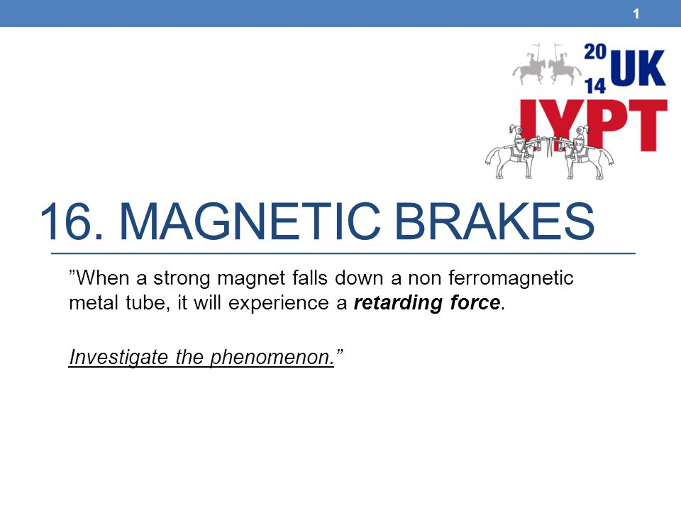 "16. MAGNETIC BRAKES 1 ""When a strong magnet falls down a non ferromagnetic metal tube, it will experience a retarding force. Investigate the phenomeno"