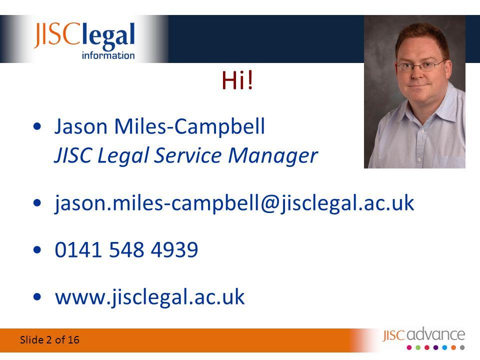 Slide 2 of 16 Hi! Jason Miles-Campbell JISC Legal Service Manager jason.miles-campbell@jisclegal.ac.uk 0141 548 4939 www.jisclegal.ac.uk