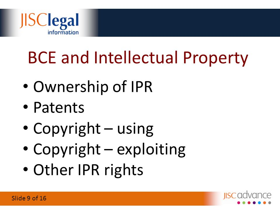 Slide 9 of 16 BCE and Intellectual Property Ownership of IPR Patents Copyright – using Copyright – exploiting Other IPR rights