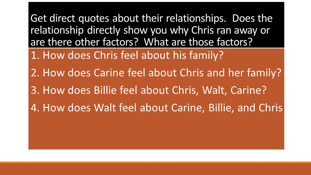 Get direct quotes about their relationships. Does the relationship directly show you why Chris ran away or are there other factors? What are those fac
