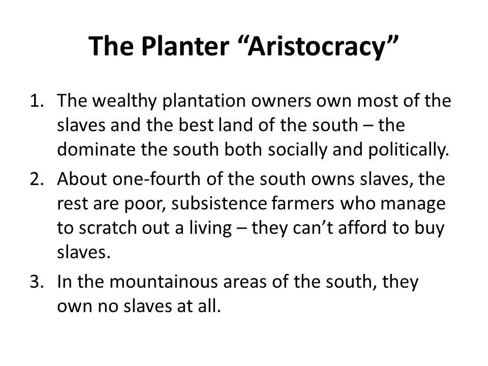 "The Planter ""Aristocracy"" 1.The wealthy plantation owners own most of the slaves and the best land of the south – the dominate the south both socially"