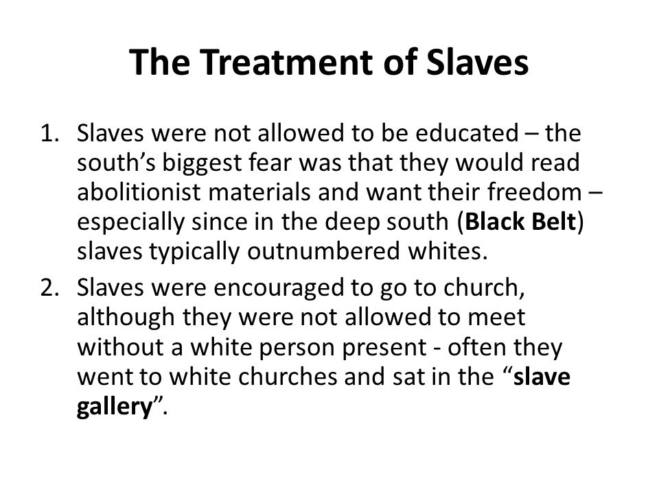 The Treatment of Slaves 1.Slaves were not allowed to be educated – the south's biggest fear was that they would read abolitionist materials and want t