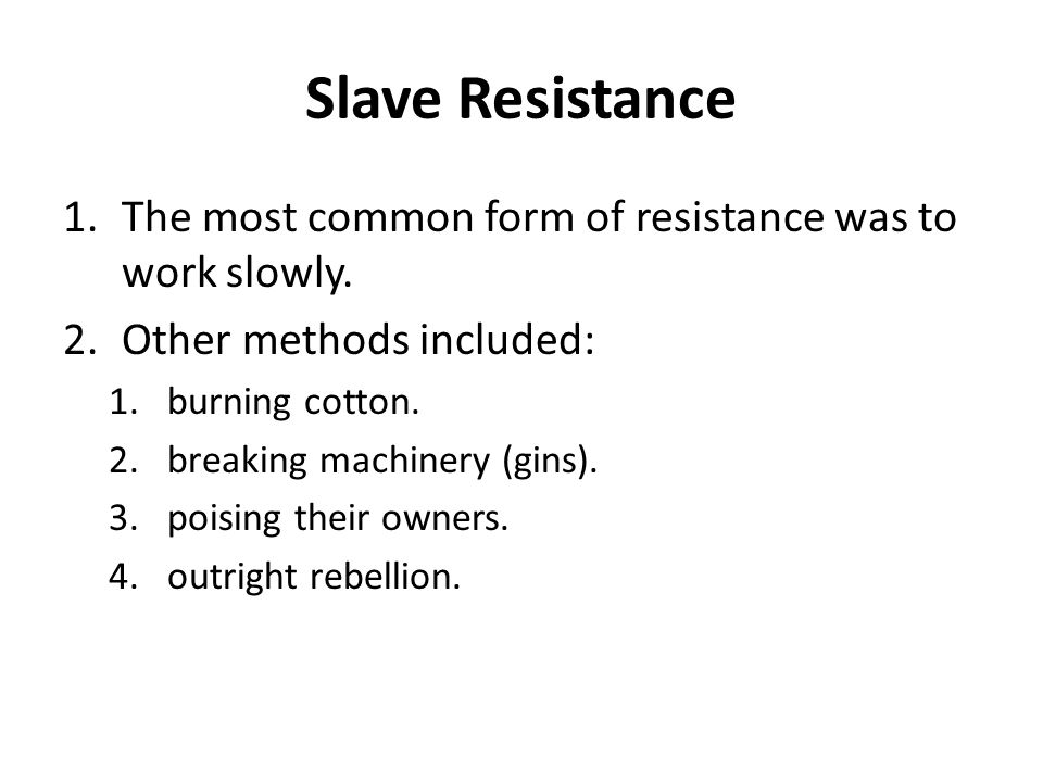Slave Resistance 1.The most common form of resistance was to work slowly. 2.Other methods included: 1.burning cotton. 2.breaking machinery (gins). 3.p