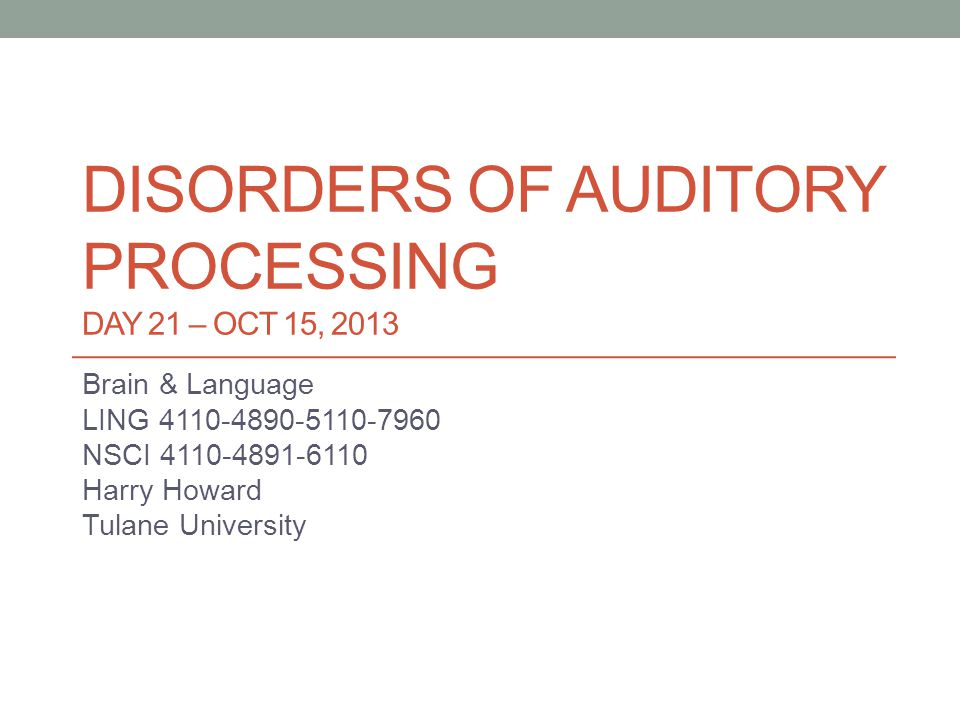 DISORDERS OF AUDITORY PROCESSING DAY 21 – OCT 15, 2013 Brain & Language LING 4110-4890-5110-7960 NSCI 4110-4891-6110 Harry Howard Tulane University