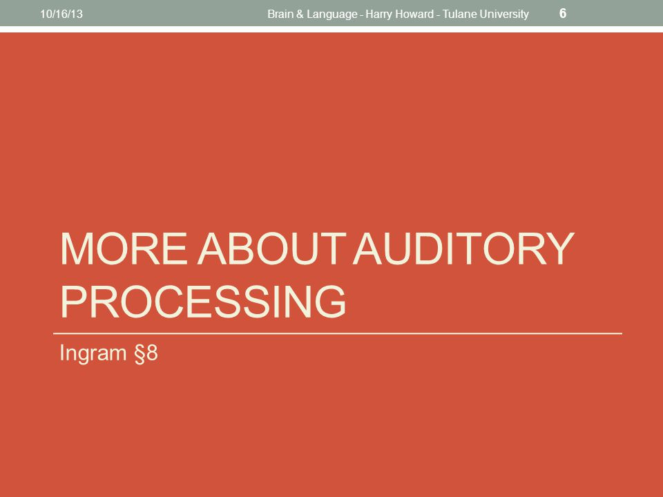 MORE ABOUT AUDITORY PROCESSING Ingram §8 10/16/13Brain & Language - Harry Howard - Tulane University 6