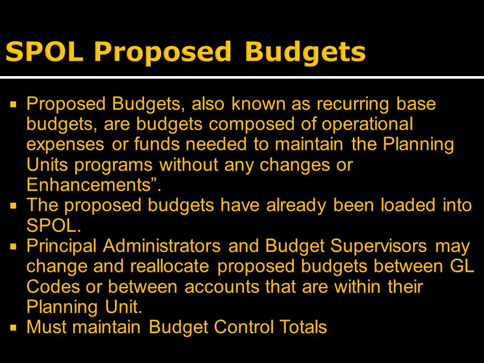  Proposed Budgets, also known as recurring base budgets, are budgets composed of operational expenses or funds needed to maintain the Planning Units programs without any changes or Enhancements .