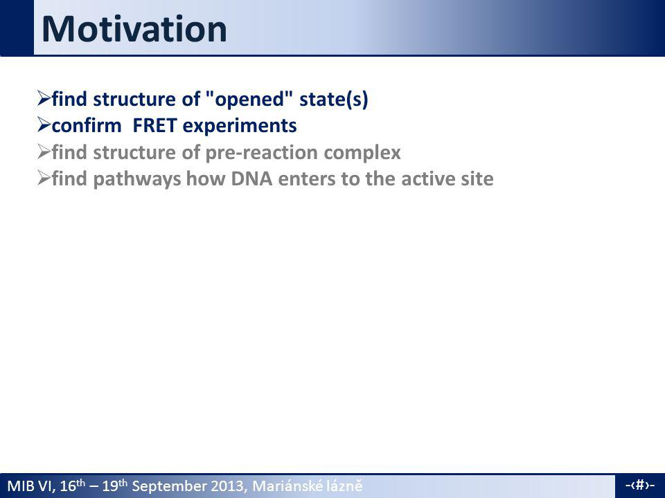 MIB VI, 16 th – 19 th September 2013, Mariánské lázně -4- Motivation  find structure of opened state(s)  confirm FRET experiments  find structure of pre-reaction complex  find pathways how DNA enters to the active site