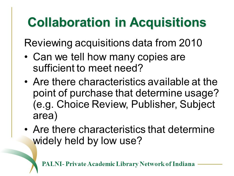 PALNI- Private Academic Library Network of Indiana Collaboration in Acquisitions Reviewing acquisitions data from 2010 Can we tell how many copies are sufficient to meet need.