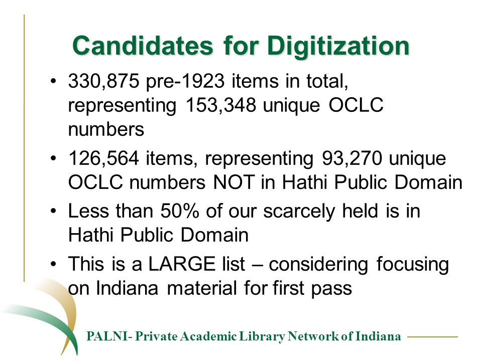 PALNI- Private Academic Library Network of Indiana Candidates for Digitization 330,875 pre-1923 items in total, representing 153,348 unique OCLC numbers 126,564 items, representing 93,270 unique OCLC numbers NOT in Hathi Public Domain Less than 50% of our scarcely held is in Hathi Public Domain This is a LARGE list – considering focusing on Indiana material for first pass