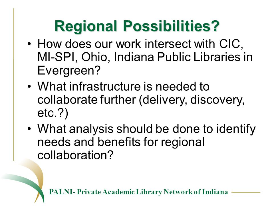 PALNI- Private Academic Library Network of Indiana Regional Possibilities? How does our work intersect with CIC, MI-SPI, Ohio, Indiana Public Librarie