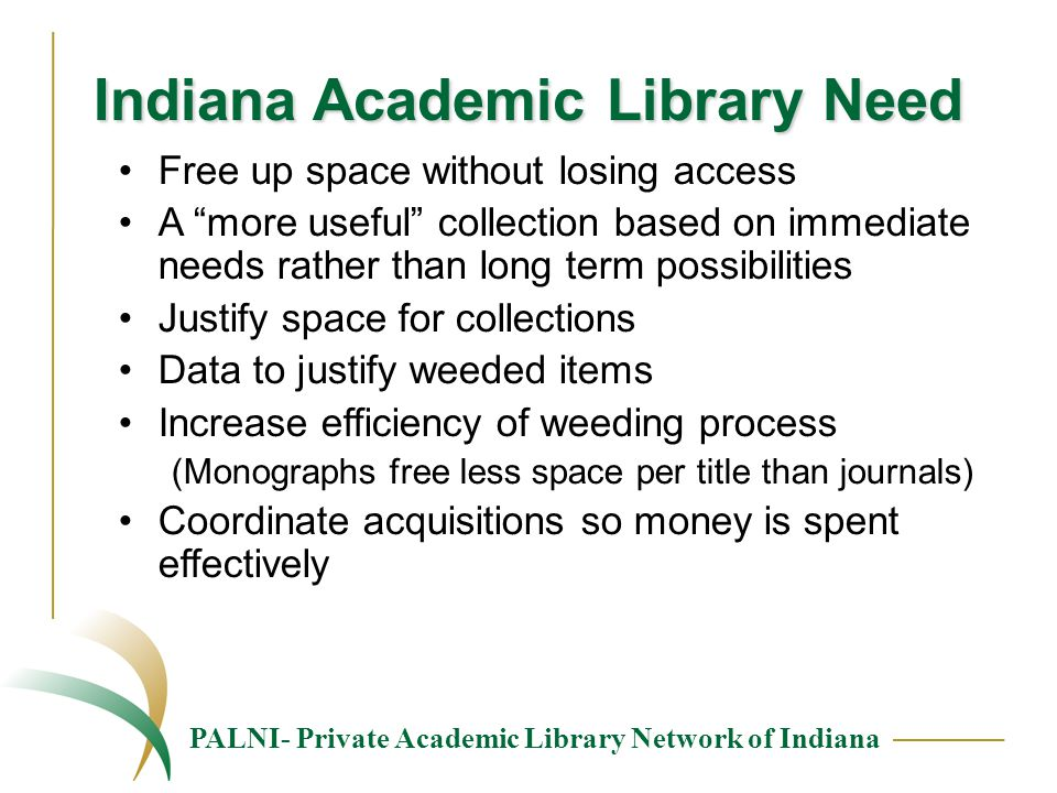PALNI- Private Academic Library Network of Indiana Indiana Academic Library Need Free up space without losing access A more useful collection based on immediate needs rather than long term possibilities Justify space for collections Data to justify weeded items Increase efficiency of weeding process (Monographs free less space per title than journals) Coordinate acquisitions so money is spent effectively