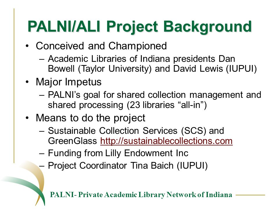 PALNI- Private Academic Library Network of Indiana PALNI/ALI Project Background Conceived and Championed –Academic Libraries of Indiana presidents Dan