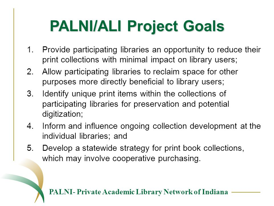 PALNI- Private Academic Library Network of Indiana PALNI/ALI Project Goals 1.Provide participating libraries an opportunity to reduce their print collections with minimal impact on library users; 2.Allow participating libraries to reclaim space for other purposes more directly beneficial to library users; 3.Identify unique print items within the collections of participating libraries for preservation and potential digitization; 4.Inform and influence ongoing collection development at the individual libraries; and 5.Develop a statewide strategy for print book collections, which may involve cooperative purchasing.