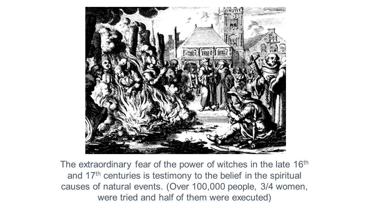 The extraordinary fear of the power of witches in the late 16 th and 17 th centuries is testimony to the belief in the spiritual causes of natural events.