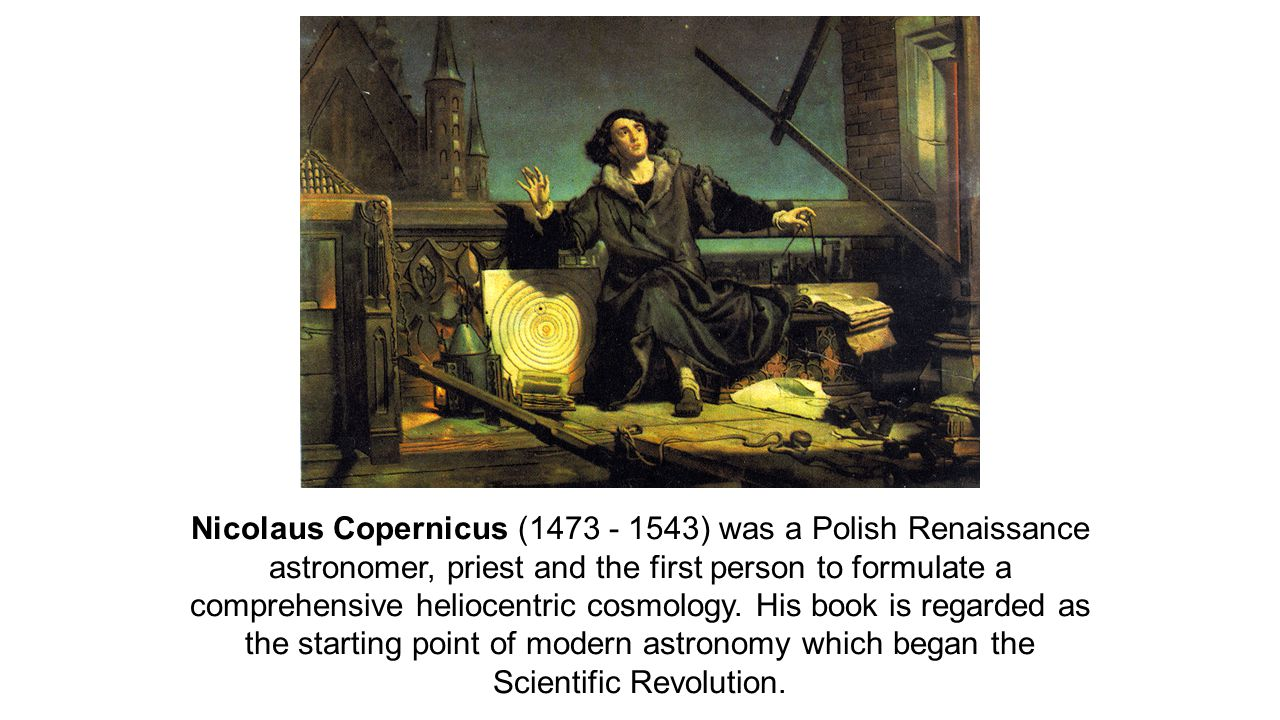 Nicolaus Copernicus (1473 - 1543) was a Polish Renaissance astronomer, priest and the first person to formulate a comprehensive heliocentric cosmology.
