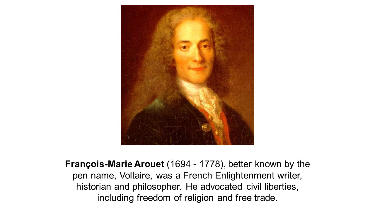 François-Marie Arouet (1694 - 1778), better known by the pen name, Voltaire, was a French Enlightenment writer, historian and philosopher.