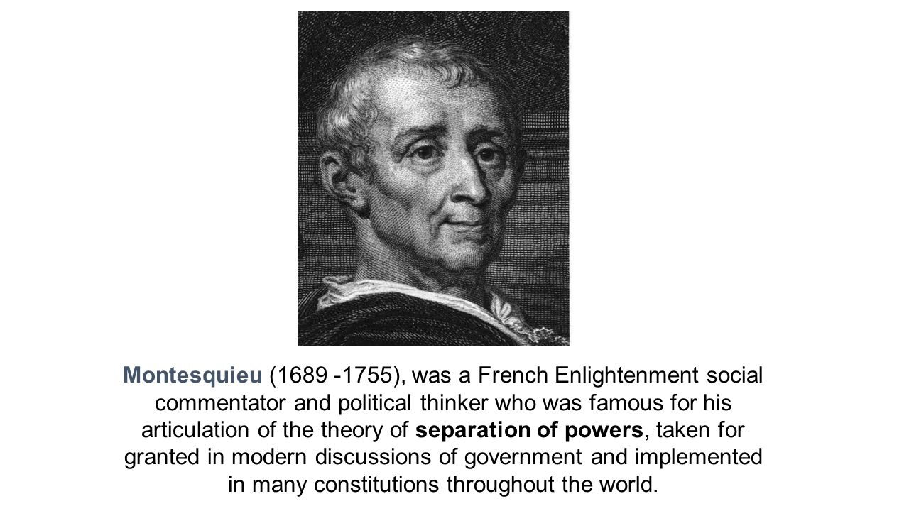 Montesquieu (1689 -1755), was a French Enlightenment social commentator and political thinker who was famous for his articulation of the theory of separation of powers, taken for granted in modern discussions of government and implemented in many constitutions throughout the world.