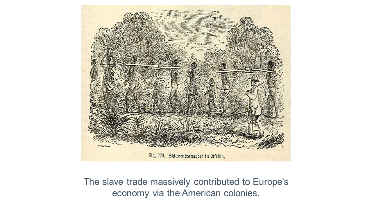 The slave trade massively contributed to Europe's economy via the American colonies.