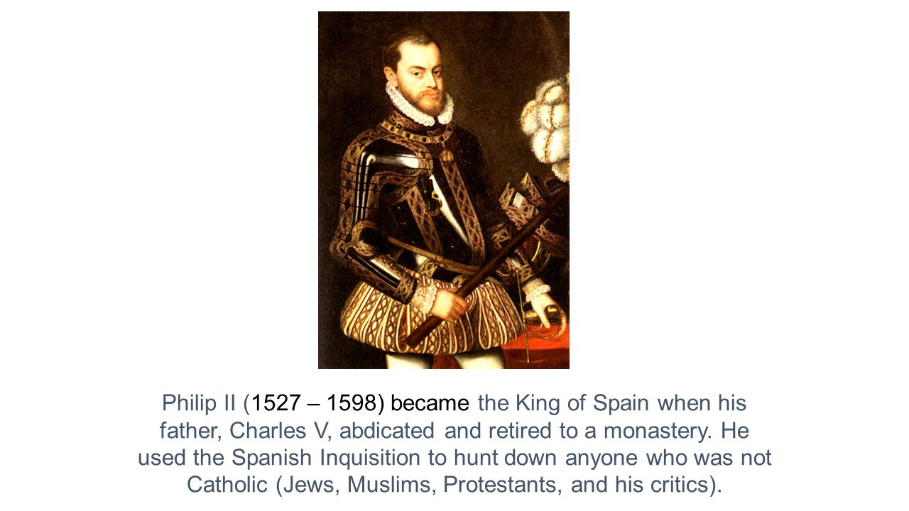 Philip II (1527 – 1598) became the King of Spain when his father, Charles V, abdicated and retired to a monastery.