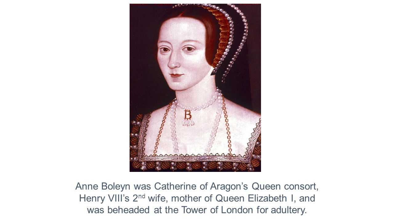 Anne Boleyn was Catherine of Aragon's Queen consort, Henry VIII's 2 nd wife, mother of Queen Elizabeth I, and was beheaded at the Tower of London for adultery.