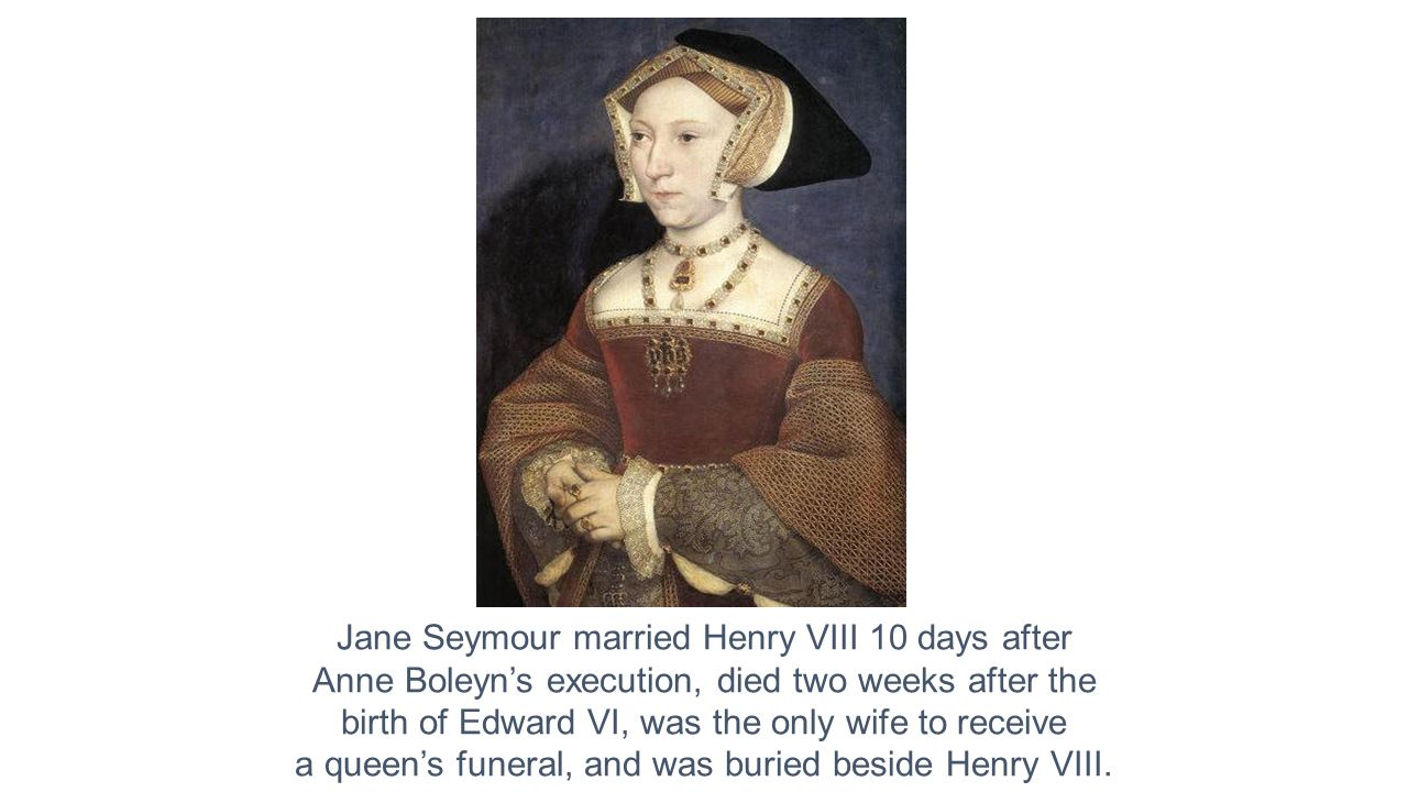 Jane Seymour married Henry VIII 10 days after Anne Boleyn's execution, died two weeks after the birth of Edward VI, was the only wife to receive a queen's funeral, and was buried beside Henry VIII.