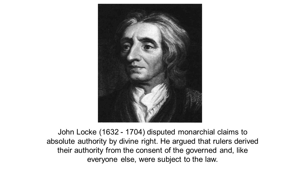 John Locke (1632 - 1704) disputed monarchial claims to absolute authority by divine right.