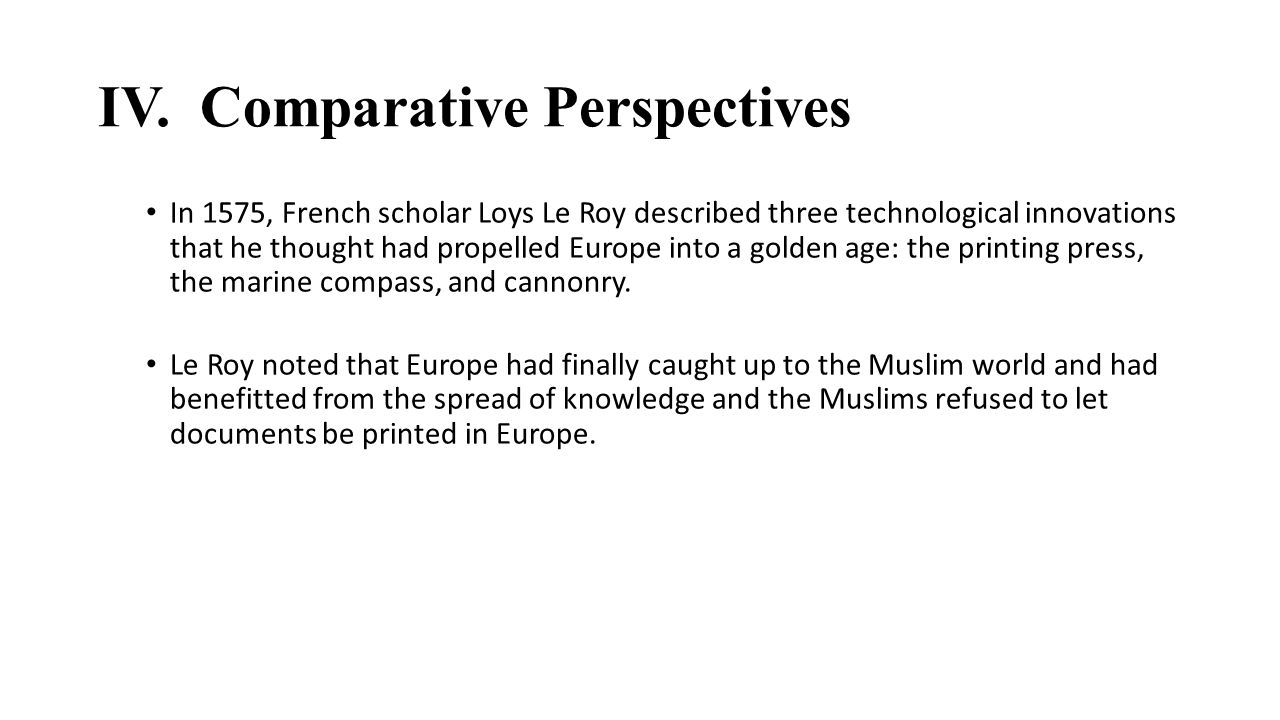 IV. Comparative Perspectives In 1575, French scholar Loys Le Roy described three technological innovations that he thought had propelled Europe into a