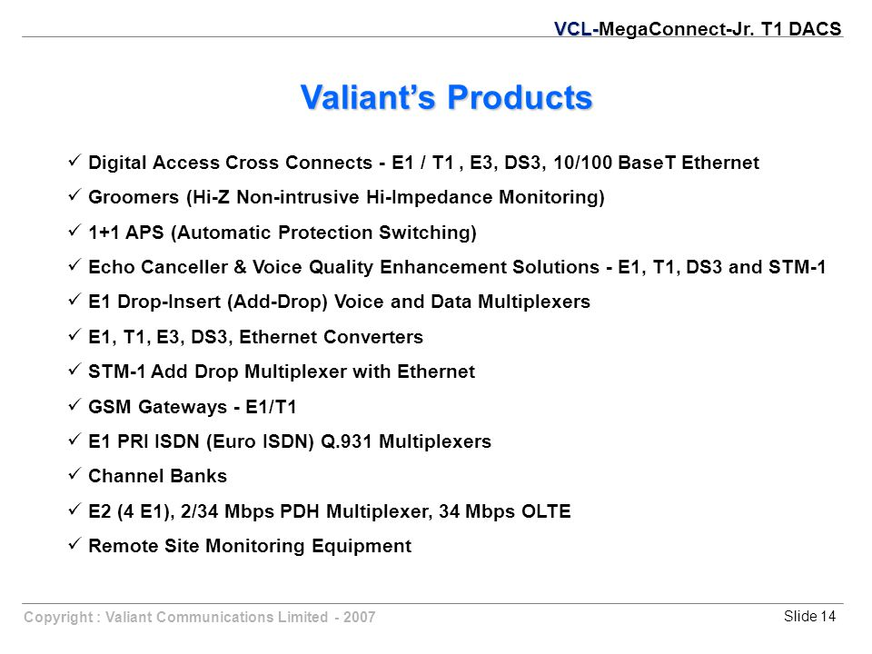 Slide 14Copyright : Valiant Communications Limited - 2007 Valiant's Products Digital Access Cross Connects - E1 / T1, E3, DS3, 10/100 BaseT Ethernet G