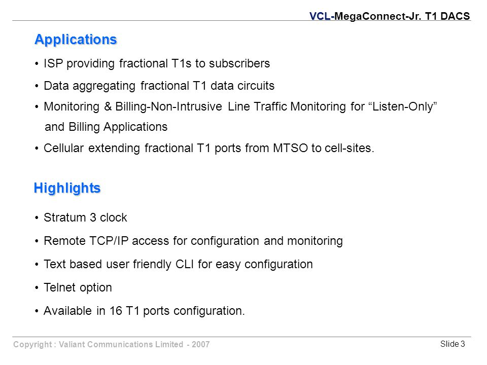 Slide 3Copyright : Valiant Communications Limited - 2007 ISP providing fractional T1s to subscribers Data aggregating fractional T1 data circuits Monitoring & Billing-Non-Intrusive Line Traffic Monitoring for Listen-Only and Billing Applications Cellular extending fractional T1 ports from MTSO to cell-sites.