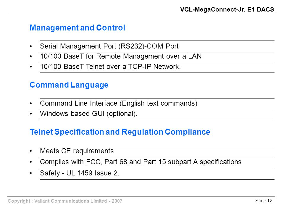 Slide 12Copyright : Valiant Communications Limited - 2007 Management and Control Serial Management Port (RS232)-COM Port 10/100 BaseT for Remote Management over a LAN 10/100 BaseT Telnet over a TCP-IP Network.