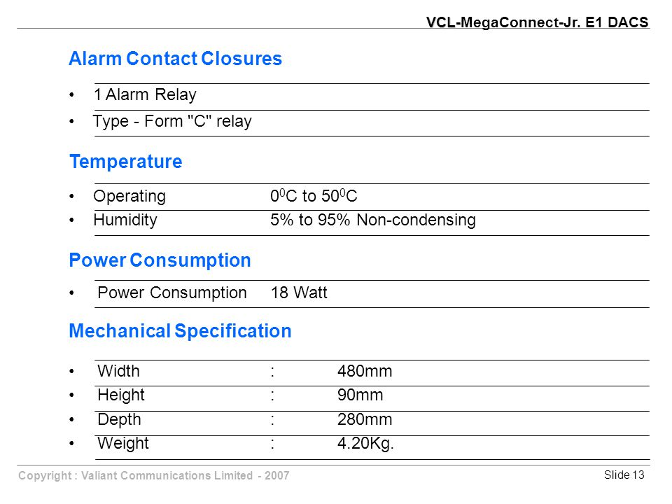 Slide 13Copyright : Valiant Communications Limited - 2007 Alarm Contact Closures 1 Alarm Relay Type - Form C relay Temperature Operating0 0 C to 50 0 C Humidity 5% to 95% Non-condensing Power Consumption Power Consumption18 Watt Mechanical Specification Width:480mm Height:90mm Depth:280mm Weight:4.20Kg.