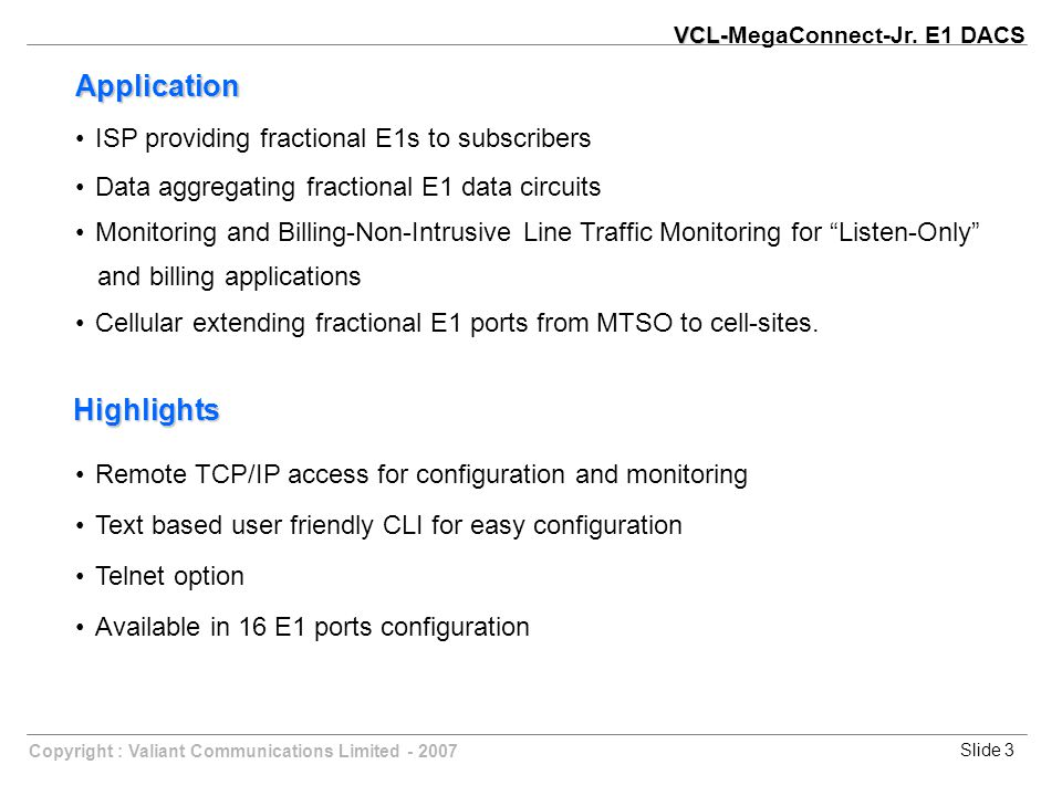 Slide 3Copyright : Valiant Communications Limited - 2007 ISP providing fractional E1s to subscribers Data aggregating fractional E1 data circuits Monitoring and Billing-Non-Intrusive Line Traffic Monitoring for Listen-Only and billing applications Cellular extending fractional E1 ports from MTSO to cell-sites.