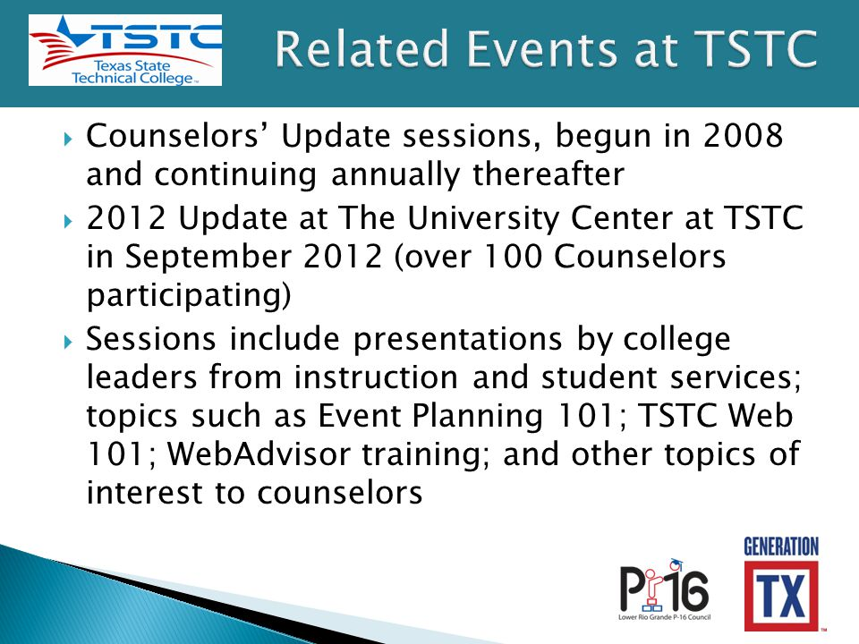  Counselors' Update sessions, begun in 2008 and continuing annually thereafter  2012 Update at The University Center at TSTC in September 2012 (over 100 Counselors participating)  Sessions include presentations by college leaders from instruction and student services; topics such as Event Planning 101; TSTC Web 101; WebAdvisor training; and other topics of interest to counselors