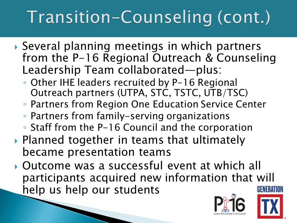  Several planning meetings in which partners from the P-16 Regional Outreach & Counseling Leadership Team collaborated—plus: ◦ Other IHE leaders recruited by P-16 Regional Outreach partners (UTPA, STC, TSTC, UTB/TSC) ◦ Partners from Region One Education Service Center ◦ Partners from family-serving organizations ◦ Staff from the P-16 Council and the corporation  Planned together in teams that ultimately became presentation teams  Outcome was a successful event at which all participants acquired new information that will help us help our students
