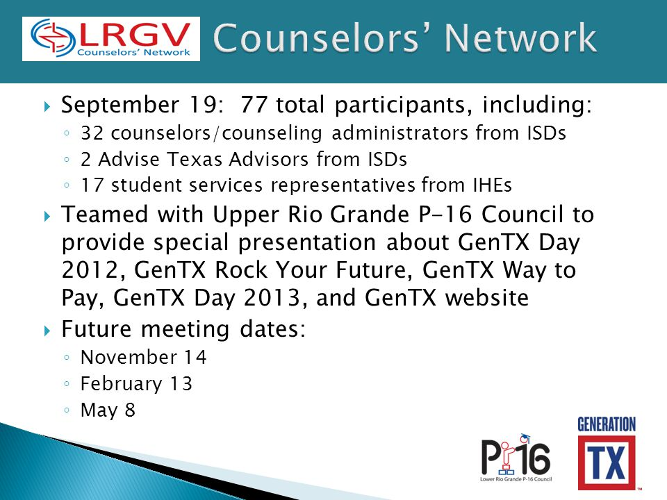 September 19: 77 total participants, including: ◦ 32 counselors/counseling administrators from ISDs ◦ 2 Advise Texas Advisors from ISDs ◦ 17 student services representatives from IHEs  Teamed with Upper Rio Grande P-16 Council to provide special presentation about GenTX Day 2012, GenTX Rock Your Future, GenTX Way to Pay, GenTX Day 2013, and GenTX website  Future meeting dates: ◦ November 14 ◦ February 13 ◦ May 8