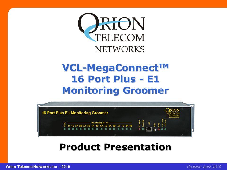 Slide 1 Orion Telecom Networks Inc. - 2010Slide 1 VCL-MegaConnect TM 16 Port Plus - E1 Monitoring Groomer xcvcxv Updated: April, 2010Orion Telecom Net