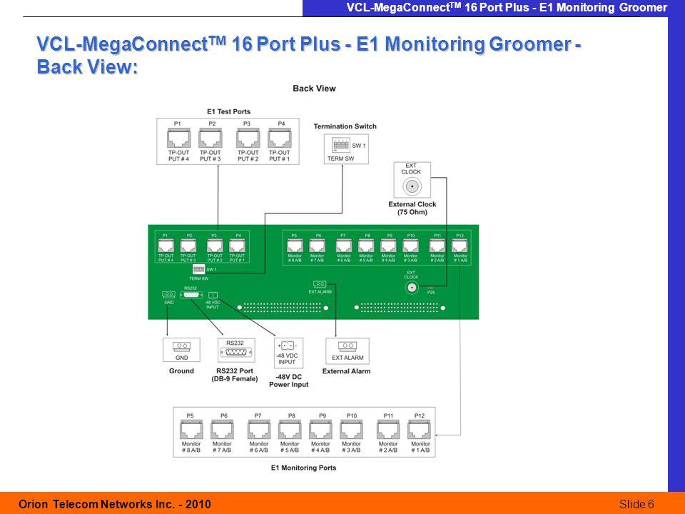Slide 6 Orion Telecom Networks Inc. - 2010Slide 6 VCL-MegaConnect TM 16 Port Plus - E1 Monitoring Groomer VCL-MegaConnect TM 16 Port Plus - E1 Monitor