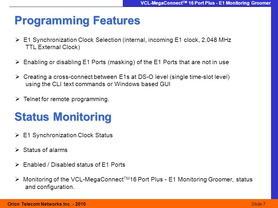 Slide 7 Orion Telecom Networks Inc. - 2010Slide 7 VCL-MegaConnect TM 16 Port Plus - E1 Monitoring Groomer Programming Features  E1 Synchronization Cl