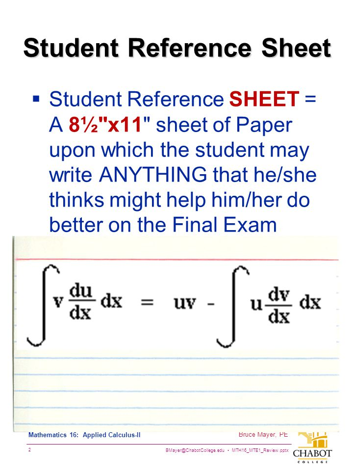 BMayer@ChabotCollege.edu MTH16_MTE1_Review.pptx 2 Bruce Mayer, PE Mathematics 16: Applied Calculus-II Student Reference Sheet  Student Reference SHEET = A 8½ x11 sheet of Paper upon which the student may write ANYTHING that he/she thinks might help him/her do better on the Final Exam