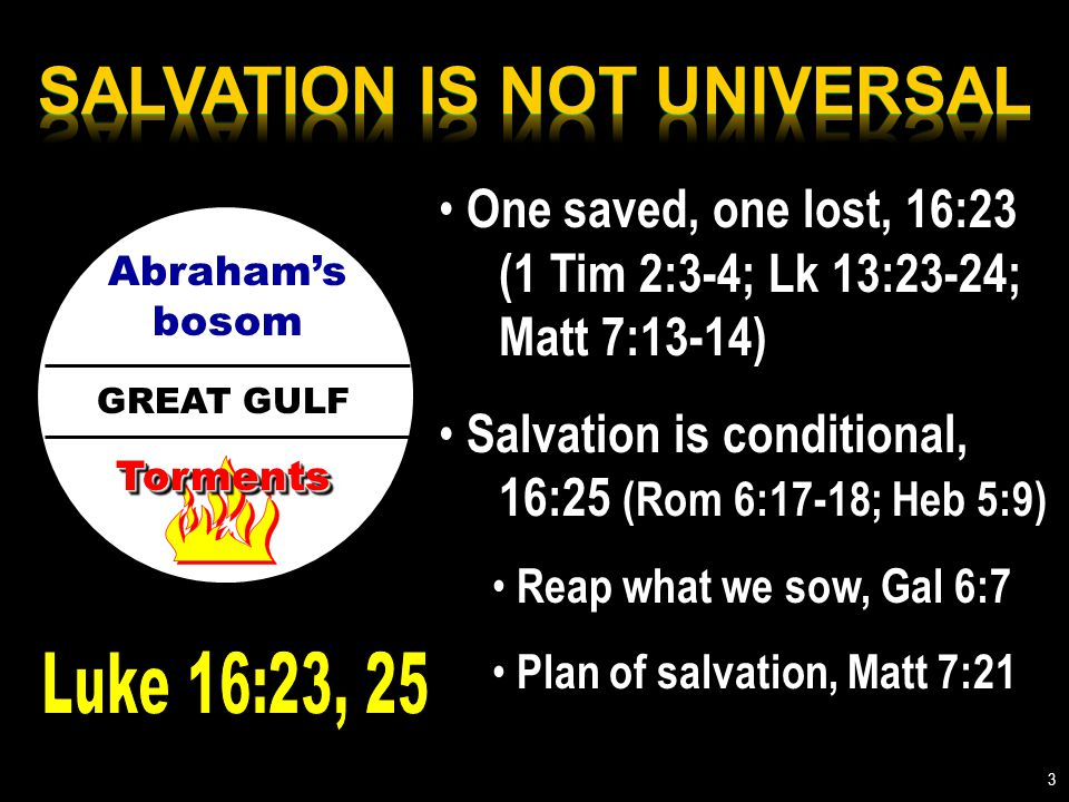 GREAT GULF Abraham's bosom TormentsTorments One saved, one lost, 16:23 (1 Tim 2:3-4; Lk 13:23-24; Matt 7:13-14) Salvation is conditional, 16:25 (Rom 6:17-18; Heb 5:9) Reap what we sow, Gal 6:7 Plan of salvation, Matt 7:21 3