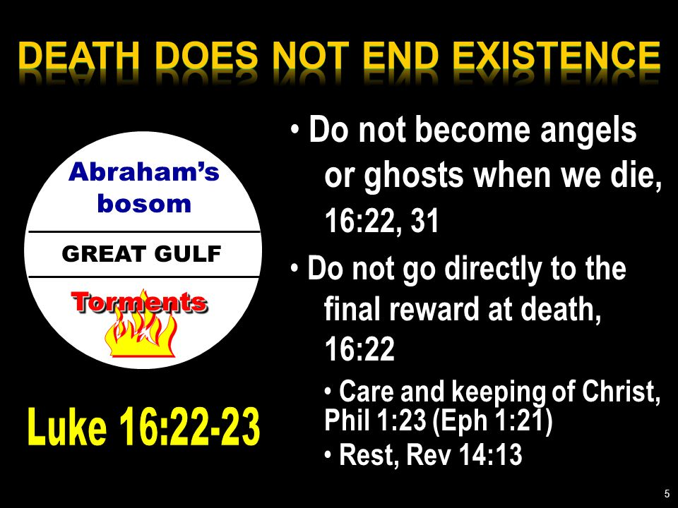 GREAT GULF Abraham's bosom TormentsTorments Do not become angels or ghosts when we die, 16:22, 31 Do not go directly to the final reward at death, 16:22 Care and keeping of Christ, Phil 1:23 (Eph 1:21) Rest, Rev 14:13 5