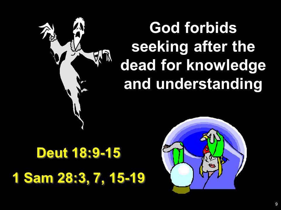 God forbids seeking after the dead for knowledge and understanding Deut 18:9-15 1 Sam 28:3, 7, 15-19 Deut 18:9-15 1 Sam 28:3, 7, 15-19 9